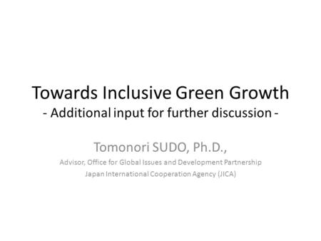 Towards Inclusive Green Growth - Additional input for further discussion - Tomonori SUDO, Ph.D., Advisor, Office for Global Issues and Development Partnership.