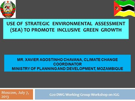 USE OF STRATEGIC ENVIRONMENTAL ASSESSMENT (SEA) TO PROMOTE INCLUSIVE GREEN GROWTH G20 DWG Working Group Workshop on IGG MR. XAVIER AGOSTINHO CHAVANA, CLIMATE.