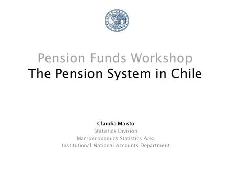 Pension Funds Workshop The Pension System in Chile Claudia Maisto Statistics Division Macroeconomics Statistics Area Institutional National Accounts Department.