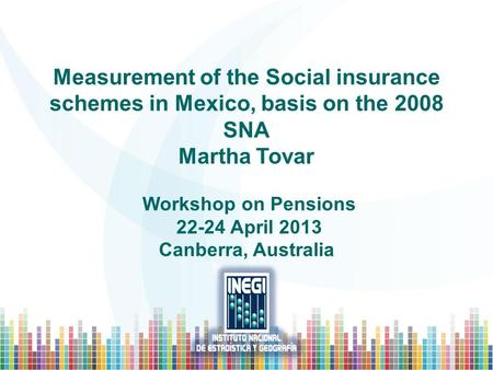 Measurement of the Social insurance schemes in Mexico, basis on the 2008 SNA Martha Tovar Workshop on Pensions 22-24 April 2013 Canberra, Australia.