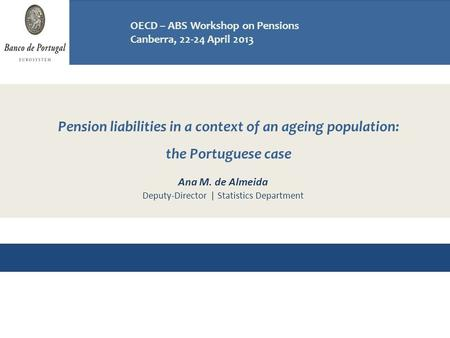 Pension liabilities in a context of an ageing population: the Portuguese case Workshop on Pensions OECD - ABS, Canberra 22-24 April 2013 Ana M. de Almeida.