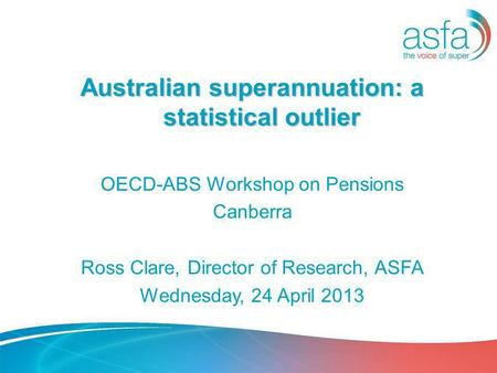 Australian superannuation: a statistical outlier OECD-ABS Workshop on Pensions Canberra Ross Clare, Director of Research, ASFA Wednesday, 24 April 2013.