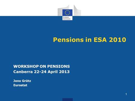 Pensions in ESA 2010 WORKSHOP ON PENSIONS Canberra 22-24 April 2013 Jens Grütz Eurostat 1.
