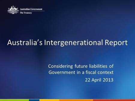 Australias Intergenerational Report Considering future liabilities of Government in a fiscal context 22 April 2013.