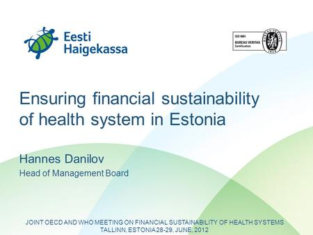 Ensuring financial sustainability of health system in Estonia Hannes Danilov Head of Management Board JOINT OECD AND WHO MEETING ON FINANCIAL SUSTAINABILITY.