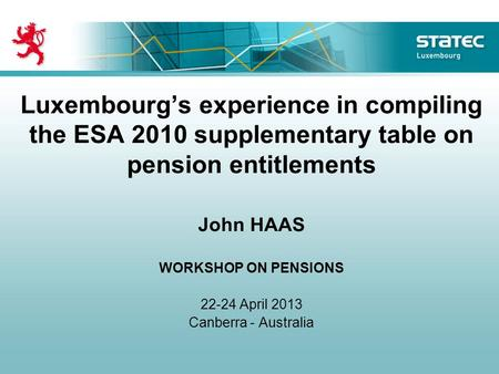 Luxembourgs experience in compiling the ESA 2010 supplementary table on pension entitlements John HAAS WORKSHOP ON PENSIONS 22-24 April 2013 Canberra -