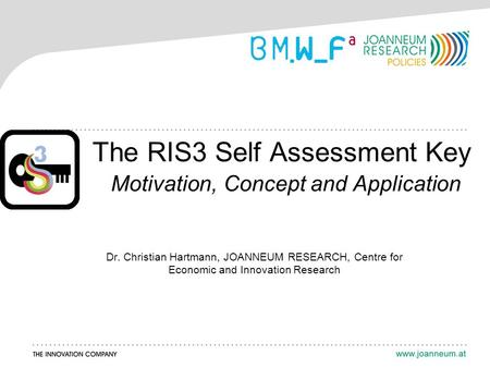 The RIS3 Self Assessment Key Motivation, Concept and Application Dr. Christian Hartmann, JOANNEUM RESEARCH, Centre for Economic and Innovation Research.