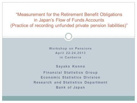 Workshop on Pensions April 22-24,2013 in Canberra Sayako Konno Financial Statistics Group Economic Statistics Division Research and Statistics Department.