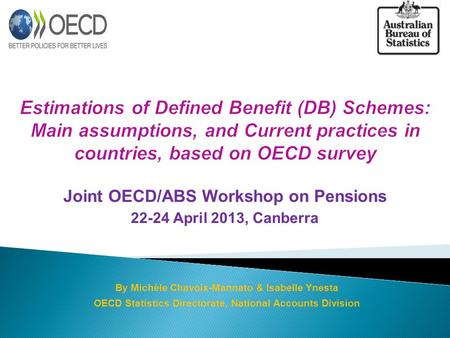 Joint OECD/ABS Workshop on Pensions 22-24 April 2013, Canberra By Michèle Chavoix-Mannato & Isabelle Ynesta OECD Statistics Directorate, National Accounts.