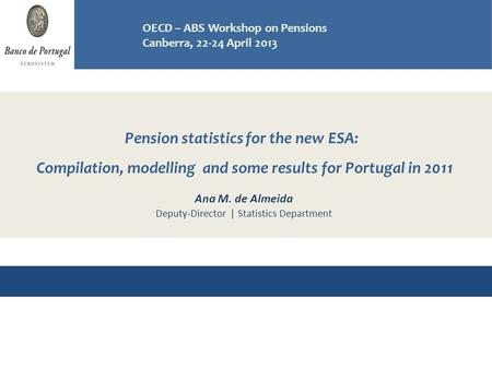 Pension statistics for the new ESA: Compilation, modelling and some results for Portugal in 2011 Workshop on Pensions OECD - ABS, Canberra 22-24 April.