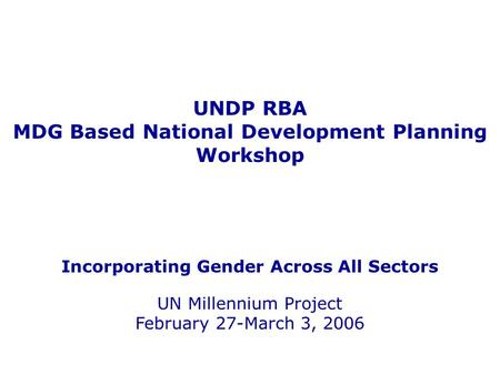 UNDP RBA MDG Based National Development Planning Workshop Incorporating Gender Across All Sectors UN Millennium Project February 27-March 3, 2006.