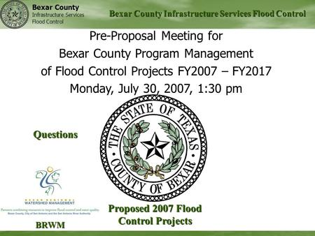 Bexar County Infrastructure Services Flood Control Bexar County Infrastructure Services Flood Control Proposed 2007 Flood Control Projects BRWM Pre-Proposal.