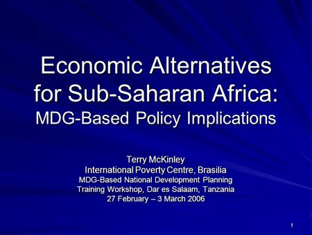 1 Economic Alternatives for Sub-Saharan Africa: MDG-Based Policy Implications Terry McKinley International Poverty Centre, Brasilia MDG-Based National.
