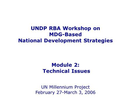 UNDP RBA Workshop on MDG-Based National Development Strategies Module 2: Technical Issues UN Millennium Project February 27-March 3, 2006.