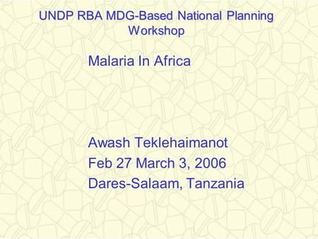 UNDP RBA MDG-Based National Planning Workshop Malaria In Africa Awash Teklehaimanot Feb 27 March 3, 2006 Dares-Salaam, Tanzania.
