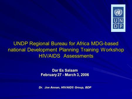 UNDP Regional Bureau for Africa MDG-based national Development Planning Training Workshop HIV/AIDS Assessments Dar Es Salaam February 27 - March 3, 2006.