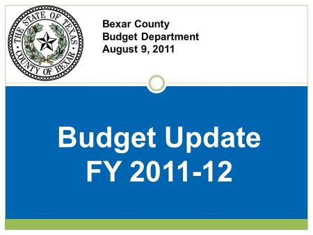 Bexar County Budget Department August 9, 2011 Budget Update FY 2011-12.