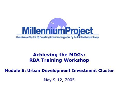 Achieving the MDGs: RBA Training Workshop Module 6: Urban Development Investment Cluster May 9-12, 2005.
