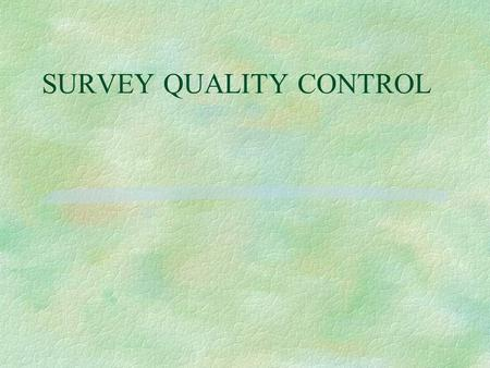 SURVEY QUALITY CONTROL. Objectives § Identify factors affecting the accuracy, validity and reliability of survey data § How to prevent and correct errors,