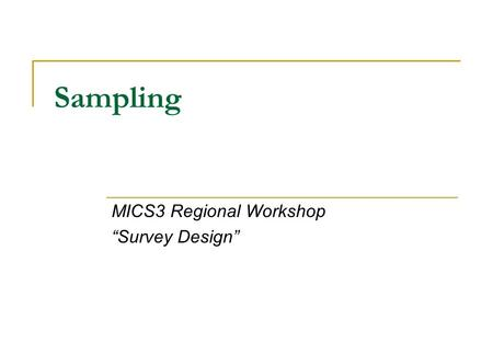 Sampling MICS3 Regional Workshop Survey Design. MICS Sample Design MICS is a complex survey (Multi-stage stratified). MICS is a worldwide program, consistence.