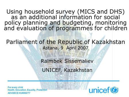 Using household survey (MICS and DHS) as an additional information for social policy planning and budgeting, monitoring and evaluation of programmes for.