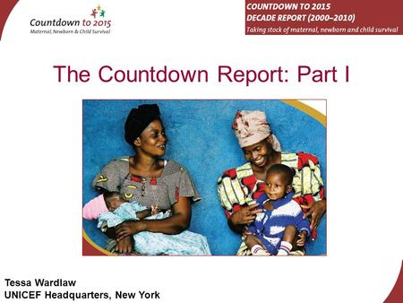 Tessa Wardlaw UNICEF Headquarters, New York The Countdown Report: Part I.