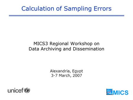 Calculation of Sampling Errors MICS3 Regional Workshop on Data Archiving and Dissemination Alexandria, Egypt 3-7 March, 2007.