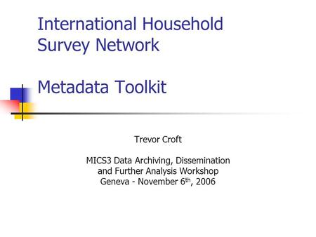International Household Survey Network Metadata Toolkit Trevor Croft MICS3 Data Archiving, Dissemination and Further Analysis Workshop Geneva - November.