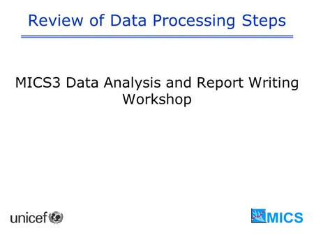Review of Data Processing Steps MICS3 Data Analysis and Report Writing Workshop.