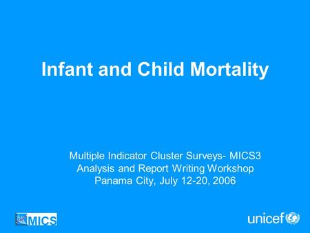 Infant and Child Mortality Multiple Indicator Cluster Surveys- MICS3 Analysis and Report Writing Workshop Panama City, July 12-20, 2006.