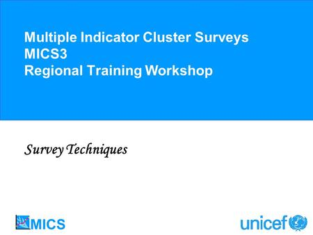Multiple Indicator Cluster Surveys MICS3 Regional Training Workshop Survey Techniques.