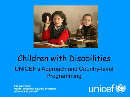 Children with Disabilities UNICEFs Approach and Country-level Programming.