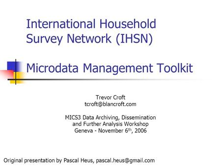 International Household Survey Network (IHSN) Microdata Management Toolkit Trevor Croft MICS3 Data Archiving, Dissemination and Further.
