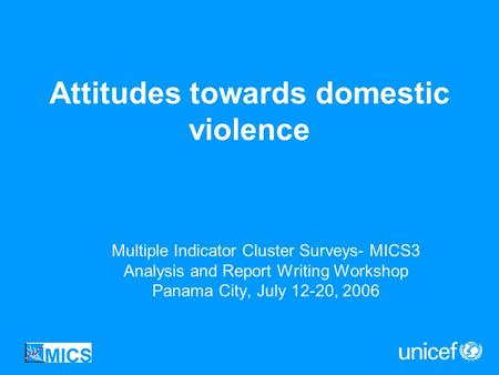 Attitudes towards domestic violence Multiple Indicator Cluster Surveys- MICS3 Analysis and Report Writing Workshop Panama City, July 12-20, 2006.