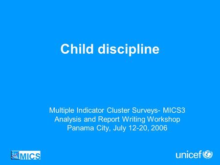 Child discipline Multiple Indicator Cluster Surveys- MICS3 Analysis and Report Writing Workshop Panama City, July 12-20, 2006.
