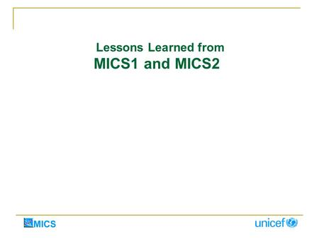 Lessons Learned from MICS1 and MICS2. MID-DECADE - INDEPENDENT EVALUATION OF MICS1 High level of satisfaction with quick information at low cost Exceeded.