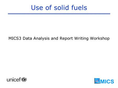 Use of solid fuels MICS3 Data Analysis and Report Writing Workshop.