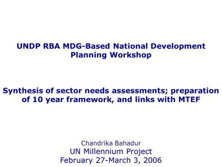 UNDP RBA MDG-Based National Development Planning Workshop Synthesis of sector needs assessments; preparation of 10 year framework, and links with MTEF.