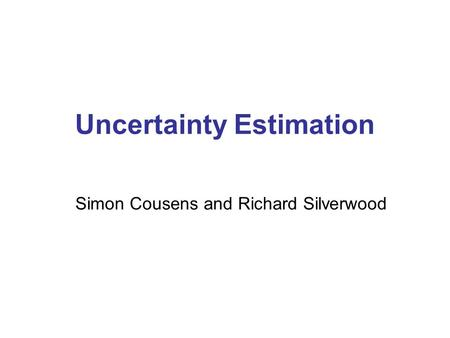 Uncertainty Estimation Simon Cousens and Richard Silverwood.