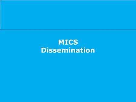 MICS Dissemination. Using MICS results to the maximum extent possible … to report on MDG and WFFC progress to update the situation analysis of children.