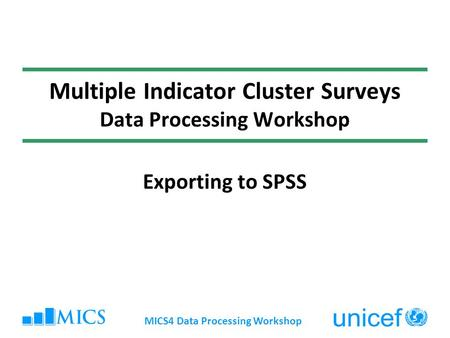 MICS4 Data Processing Workshop Multiple Indicator Cluster Surveys Data Processing Workshop Exporting to SPSS.