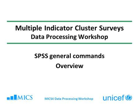 MICS4 Data Processing Workshop Multiple Indicator Cluster Surveys Data Processing Workshop SPSS general commands Overview.