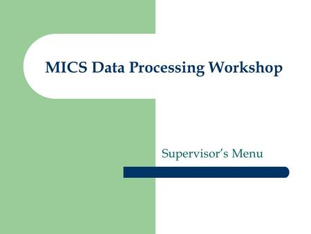 MICS Data Processing Workshop Supervisors Menu. Purpose of the Supervisors Menu Executes supervisors applications –...and displays results Transfers and.