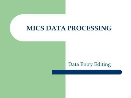 MICS DATA PROCESSING Data Entry Editing. REMEMBER AND REMIND YOUR FIELD STAFF: The best place to correct data is in the field where the respondent is.