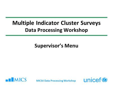 MICS4 Data Processing Workshop Multiple Indicator Cluster Surveys Data Processing Workshop Supervisors Menu.