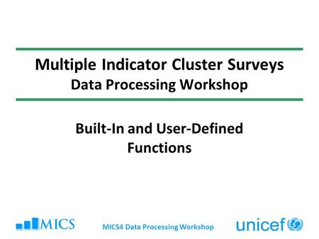 MICS4 Data Processing Workshop Multiple Indicator Cluster Surveys Data Processing Workshop Built-In and User-Defined Functions.