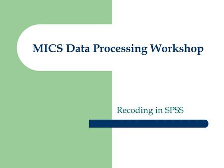 MICS Data Processing Workshop Recoding in SPSS. Secondary Data Processing Flow Export Data from CSPRO Import Data into SPSS Recode Variables Add Sample.