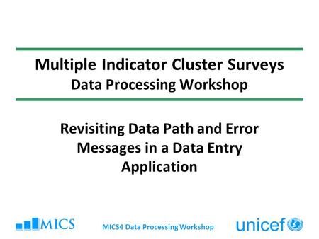 MICS4 Data Processing Workshop Multiple Indicator Cluster Surveys Data Processing Workshop Revisiting Data Path and Error Messages in a Data Entry Application.