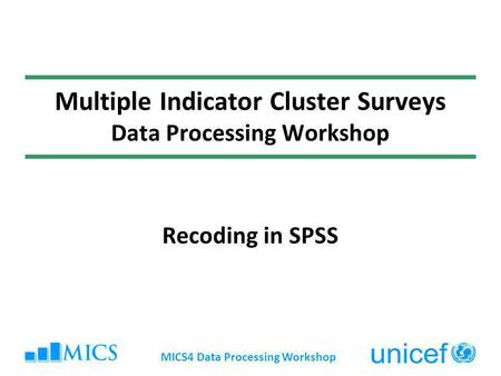 MICS4 Data Processing Workshop Multiple Indicator Cluster Surveys Data Processing Workshop Recoding in SPSS.