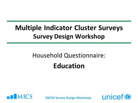 MICS4 Survey Design Workshop Multiple Indicator Cluster Surveys Survey Design Workshop Household Questionnaire: Education.